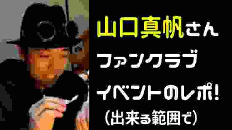 山口真帆さんのファンクラブイベントのレポートです!(出来る範囲で)