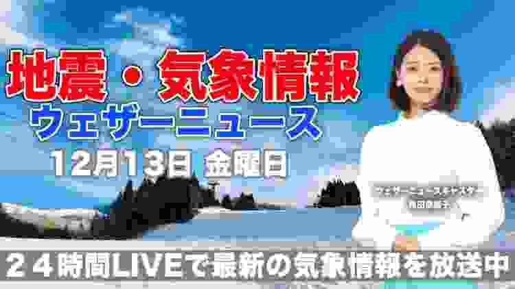 【LIVE】 最新地震・気象情報 ウェザーニュースLiVE 2019年12月13日(金)