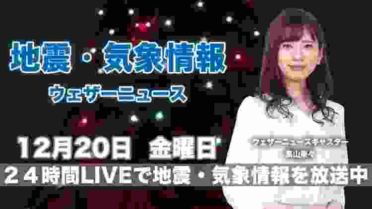 【LIVE】 最新地震・気象情報 ウェザーニュースLiVE 2019年12月20日(金)