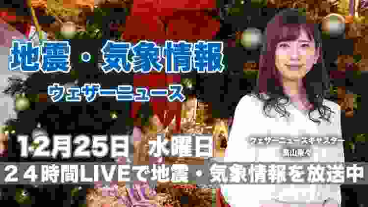 【LIVE】 最新地震・気象情報 ウェザーニュースLiVE 2019年12月25日(水)
