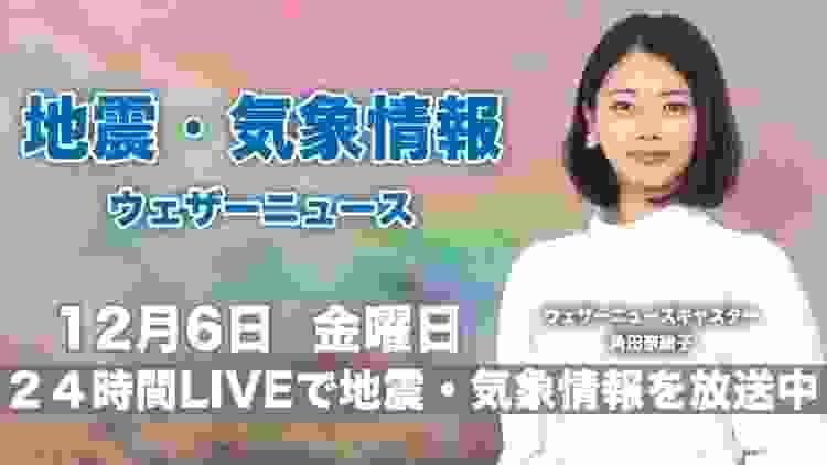 【LIVE】 最新地震・気象情報 ウェザーニュースLiVE 2019年12月6日(金)
