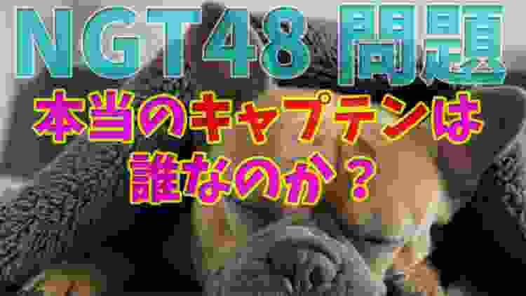 【NGT48問題】本当のキャプテンは誰なのか?