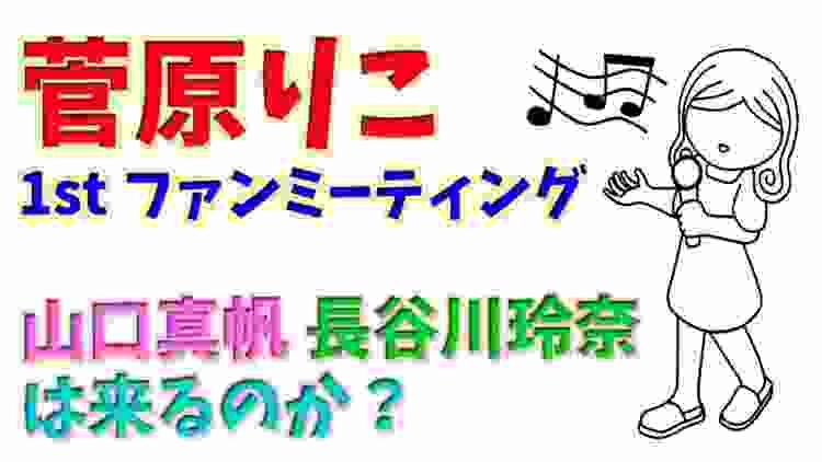 【菅原りこ】1stファンミーティングに「山口真帆」「長谷川玲奈」は来るのか?