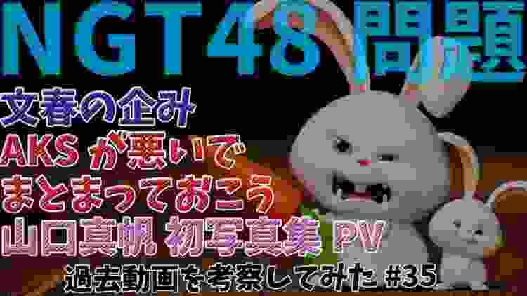 【NGT48問題】文春の企み、AKSが悪いでまとまっておこう、山口真帆 初写真集PVには「ストーリー」があった!?「過去動画を考察してみた#35」