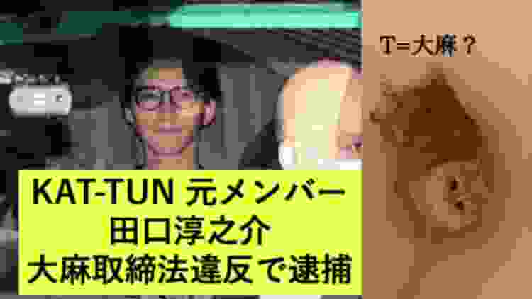 【T=大麻】元KAT-TUN 田口淳之介 大麻取締法違反で逮捕